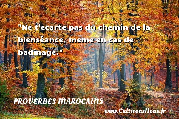 Proverbes marocains - Proverbes philosophiques - Ne t ecarte pas du chemin de la bienséance, meme en cas de badinage. Un Proverbe marocain PROVERBES MAROCAINS