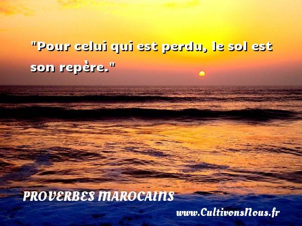 Proverbes marocains - Proverbes philosophiques - Pour celui qui est perdu, le sol est son repère. Un Proverbe marocain PROVERBES MAROCAINS