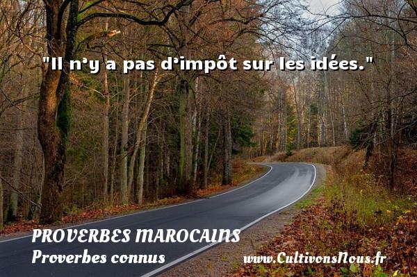Proverbes marocains - Proverbes connus - Proverbes fun - Proverbes philosophiques - Il n'y a pas d'impôt sur les idées. Un Proverbe marocain PROVERBES MAROCAINS