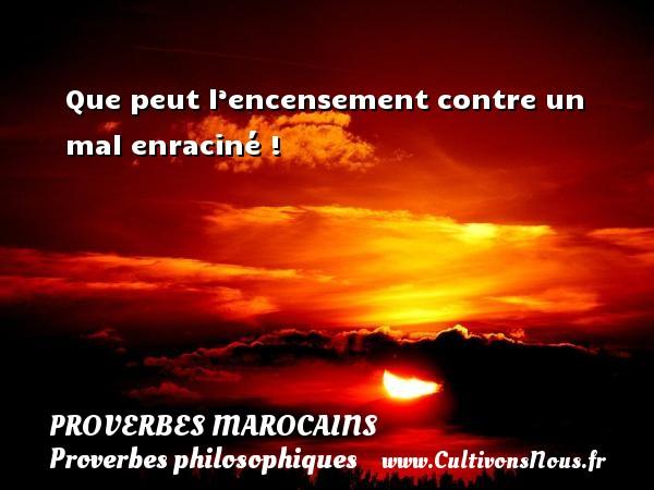 Proverbes marocains - Proverbes philosophiques - Que peut l'encensement contre un mal enraciné ! Un Proverbe marocain PROVERBES MAROCAINS