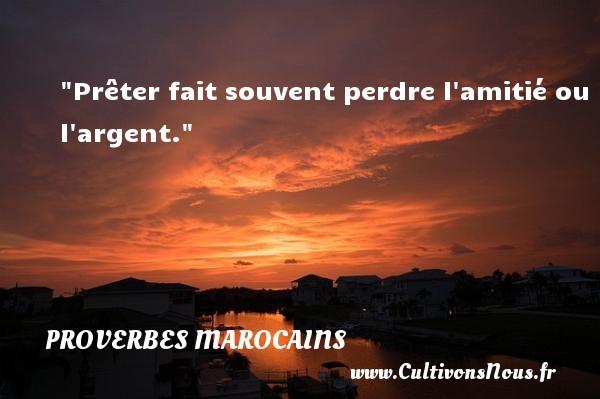 Prêter fait souvent perdre l amitié ou l argent. Un Proverbe marocain PROVERBES MAROCAINS - Proverbes philosophiques