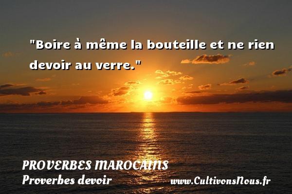 Proverbes marocains - Proverbe boire - Proverbes devoir - Boire à même la bouteille et ne rien devoir au verre. Un Proverbe marocain PROVERBES MAROCAINS