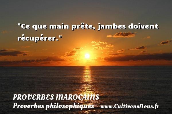 Ce que main prête, jambes doivent récupérer. Un Proverbe marocain PROVERBES MAROCAINS - Proverbes philosophiques