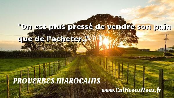 Proverbes marocains - Proverbes philosophiques - On est plus pressé de vendre son pain que de l'acheter. Un Proverbe marocain PROVERBES MAROCAINS
