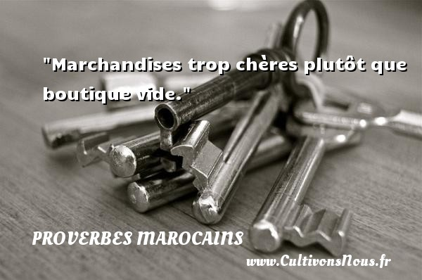 Marchandises trop chères plutôt que boutique vide. Un Proverbe marocain PROVERBES MAROCAINS