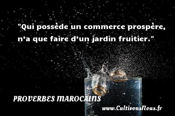 Proverbes marocains - Proverbes philosophiques - Qui possède un commerce prospère, n'a que faire d'un jardin fruitier. Un Proverbe marocain PROVERBES MAROCAINS