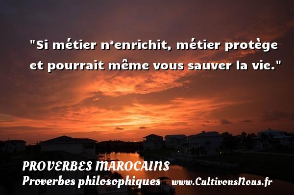 Si métier n'enrichit, métier protège et pourrait même vous sauver la vie. Un Proverbe marocain PROVERBES MAROCAINS - Proverbes philosophiques