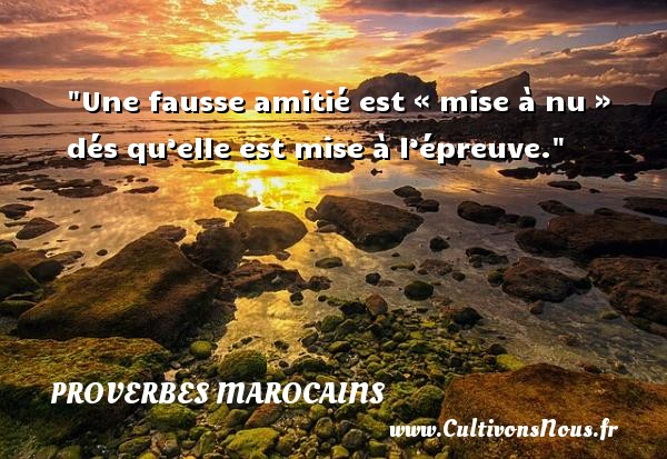 Proverbes marocains - Proverbes ami - Une fausse amitié est « mise à nu » dés qu'elle est mise à l'épreuve. Un Proverbe marocain PROVERBES MAROCAINS