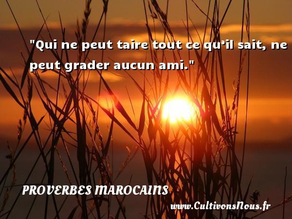 Qui ne peut taire tout ce qu'il sait, ne peut grader aucun ami. Un Proverbe marocain PROVERBES MAROCAINS - Proverbes philosophiques