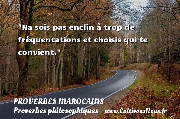Proverbes marocains - Proverbes philosophiques - Na sois pas enclin à trop de fréquentations et choisis qui te convient.  Un Proverbe marocain PROVERBES MAROCAINS