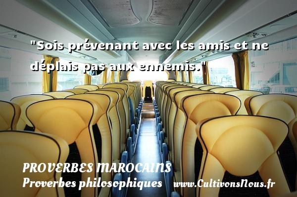 Proverbes marocains - Proverbes philosophiques - Sois prévenant avec les amis et ne déplais pas aux ennemis. Un Proverbe marocain PROVERBES MAROCAINS