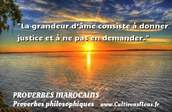 Proverbes marocains - Proverbes philosophiques - La grandeur d'âme consiste à donner justice et à ne pas en demander. Un Proverbe marocain PROVERBES MAROCAINS