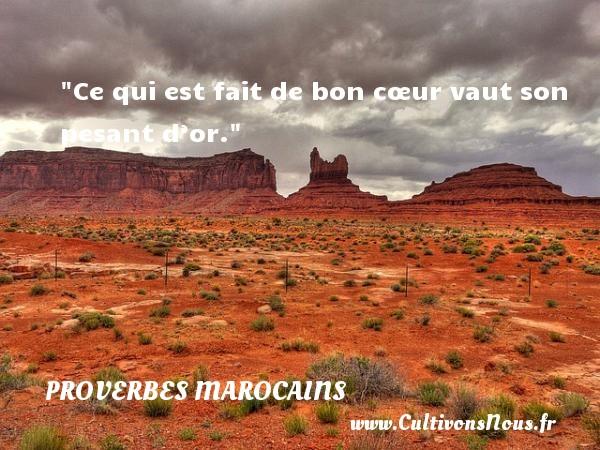 Ce qui est fait de bon cœur vaut son pesant d'or. Un Proverbe marocain PROVERBES MAROCAINS - Proverbes philosophiques