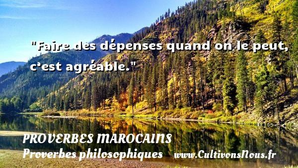 Faire des dépenses quand on le peut, c'est agréable. Un Proverbe marocain PROVERBES MAROCAINS - Proverbes philosophiques