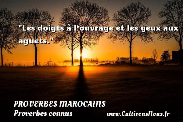 Les doigts à l'ouvrage et les yeux aux aguets. Un Proverbe marocain PROVERBES MAROCAINS - Proverbes connus - Proverbes philosophiques