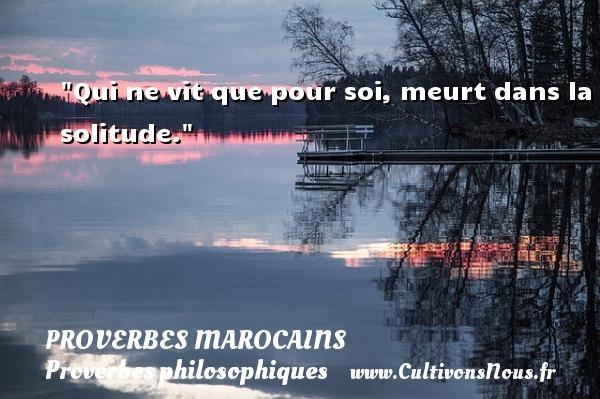 Proverbes marocains - Proverbes philosophiques - Qui ne vit que pour soi, meurt dans la solitude. Un Proverbe marocain PROVERBES MAROCAINS