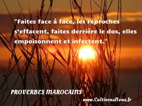 Faites face à face, les reproches s'effacent, faites derrière le dos, elles empoisonnent et infectent. Un Proverbe marocain PROVERBES MAROCAINS