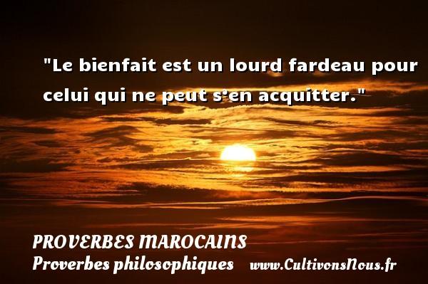 Proverbes marocains - Proverbes philosophiques - Le bienfait est un lourd fardeau pour celui qui ne peut s'en acquitter. Un Proverbe marocain PROVERBES MAROCAINS