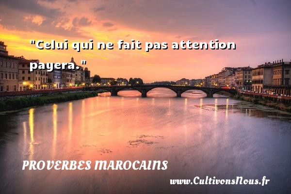 Proverbes marocains - Proverbes philosophiques - Celui qui ne fait pas attention payera. Un Proverbe marocain PROVERBES MAROCAINS