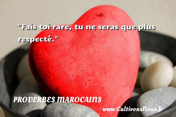 Fais toi rare, tu ne seras que plus respecté. Un Proverbe marocain PROVERBES MAROCAINS - Proverbes philosophiques