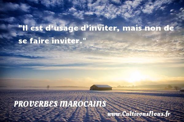 Proverbes marocains - Il est d'usage d'inviter, mais non de se faire inviter. Un Proverbe marocain PROVERBES MAROCAINS