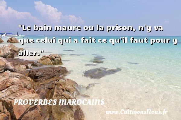 Proverbes marocains - Proverbe bain - Le bain maure ou la prison, n y va que celui qui a fait ce qu il faut pour y aller. Un Proverbe marocain PROVERBES MAROCAINS