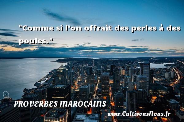Proverbes marocains - Comme si l'on offrait des perles à des poules.  Un Proverbe marocain PROVERBES MAROCAINS