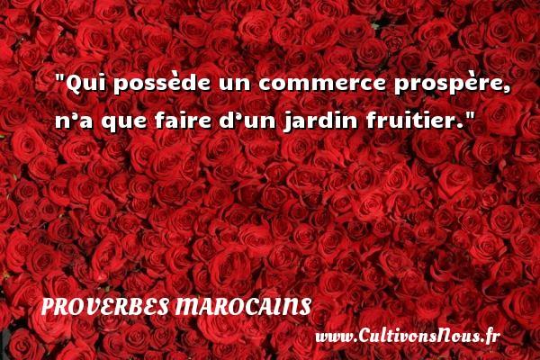 Qui possède un commerce prospère, n'a que faire d'un jardin fruitier. Un Proverbe marocain PROVERBES MAROCAINS - Proverbe jardin