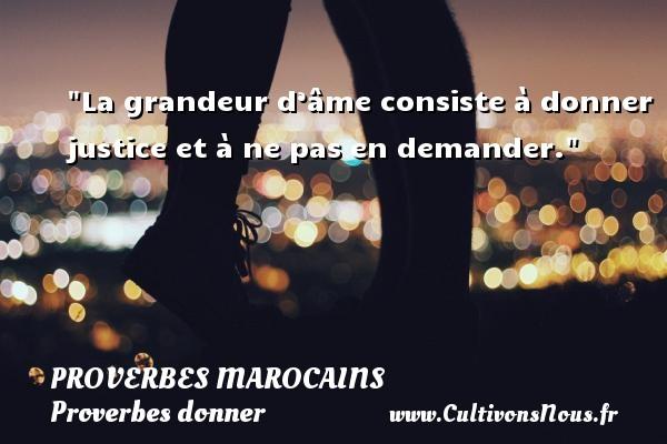 Proverbes marocains - Proverbes donner - La grandeur d'âme consiste à donner justice et à ne pas en demander. Un Proverbe marocain PROVERBES MAROCAINS