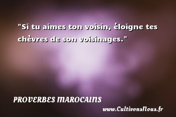 Proverbes marocains - Si tu aimes ton voisin, éloigne tes chèvres de son voisinages. Un Proverbe marocain PROVERBES MAROCAINS