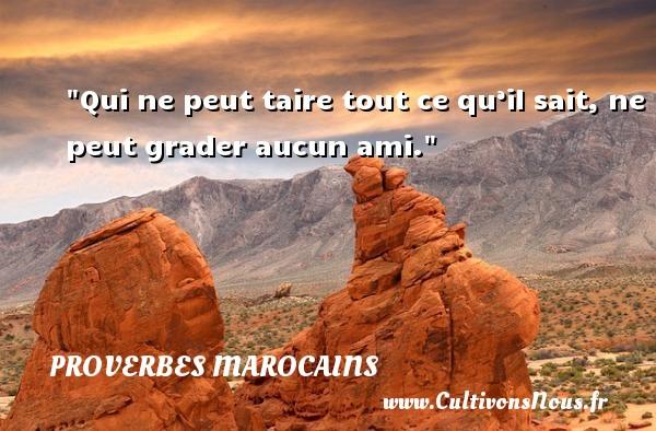 Qui ne peut taire tout ce qu'il sait, ne peut grader aucun ami. Un Proverbe marocain PROVERBES MAROCAINS