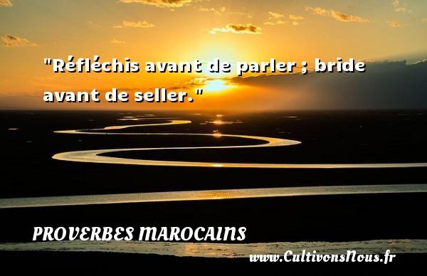Proverbes marocains - Proverbes parler - Réfléchis avant de parler ; bride avant de seller. Un Proverbe marocain PROVERBES MAROCAINS