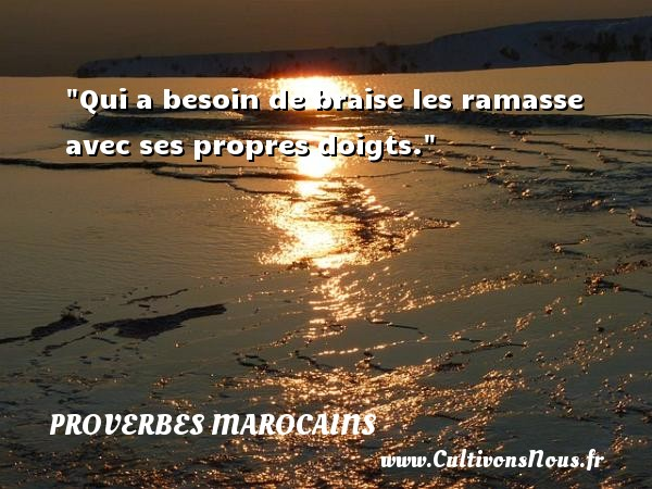 Qui a besoin de braise les ramasse avec ses propres doigts. Un Proverbe marocain PROVERBES MAROCAINS