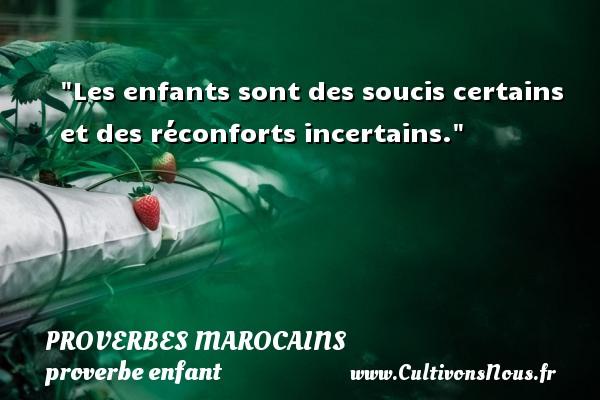 Proverbes marocains - proverbe enfant - Les enfants sont des soucis certains et des réconforts incertains. Un Proverbe marocain PROVERBES MAROCAINS