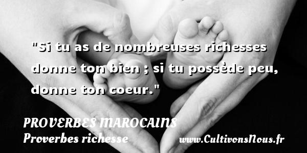 Si tu as de nombreuses richesses donne ton bien ; si tu possède peu, donne ton coeur. Un Proverbe marocain PROVERBES MAROCAINS - Proverbes richesse