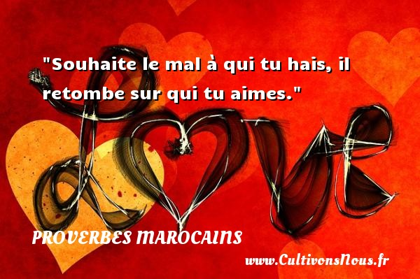 Souhaite le mal à qui tu hais, il retombe sur qui tu aimes. Un Proverbe marocain PROVERBES MAROCAINS