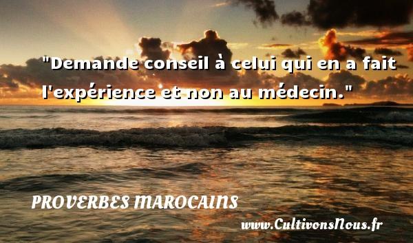 Demande conseil à celui qui en a fait l expérience et non au médecin. Un Proverbe marocain PROVERBES MAROCAINS - Proverbe conseil