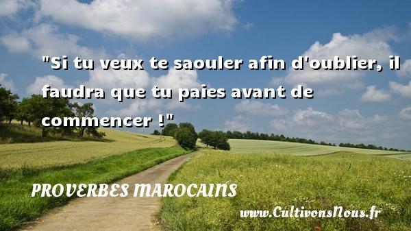 Proverbes marocains - Si tu veux te saouler afin d oublier, il faudra que tu paies avant de commencer ! Un Proverbe marocain PROVERBES MAROCAINS