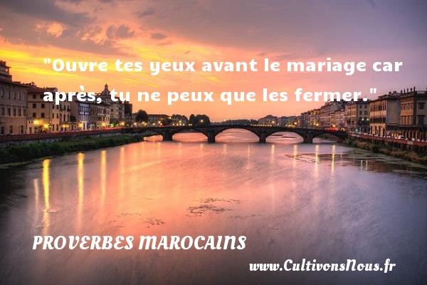 Ouvre tes yeux avant le mariage car après, tu ne peux que les fermer. Un Proverbe marocain PROVERBES MAROCAINS