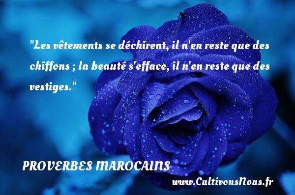 Les vêtements se déchirent, il n en reste que des chiffons ; la beauté s efface, il n en reste que des vestiges. Un Proverbe marocain PROVERBES MAROCAINS
