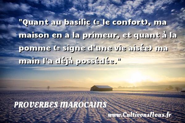 Quant au basilic (= le confort), ma maison en a la primeur, et quant à la pomme (= signe d une vie aisée) ma main l a déjà possédée. Un Proverbe marocain PROVERBES MAROCAINS