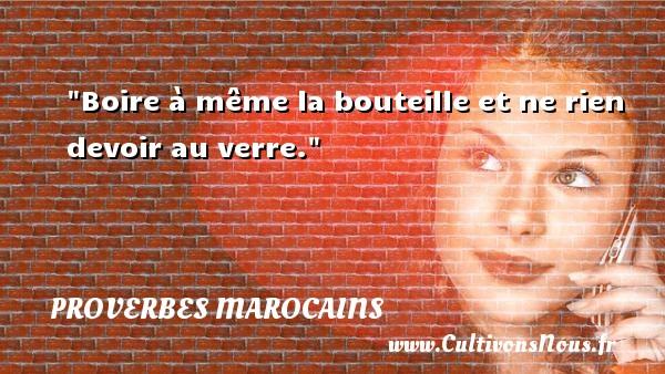 Proverbes marocains - Proverbes devoir - Boire à même la bouteille et ne rien devoir au verre. Un Proverbe marocain PROVERBES MAROCAINS