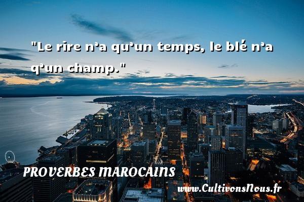 Le rire n'a qu'un temps, le blé n'a q'un champ. Un Proverbe marocain PROVERBES MAROCAINS - Proverbes temps