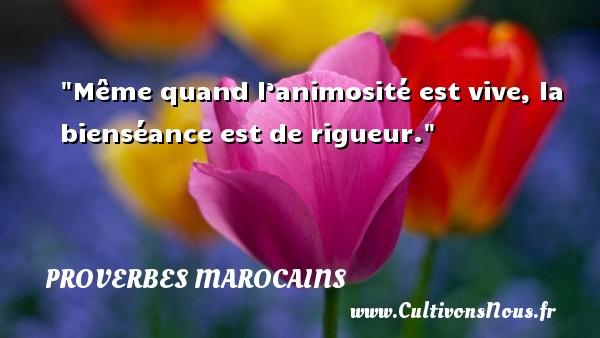 Proverbes marocains - Même quand l'animosité est vive, la bienséance est de rigueur. Un Proverbe marocain PROVERBES MAROCAINS