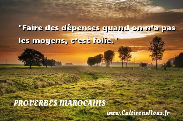 Faire des dépenses quand on n'a pas les moyens, c'est folie. Un Proverbe marocain PROVERBES MAROCAINS - Proverbes penser