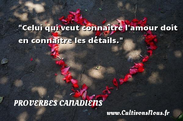 Celui qui veut connaître l amour doit en connaitre les détails. Un Proverbe canadien PROVERBES CANADIENS - Proverbes philosophiques