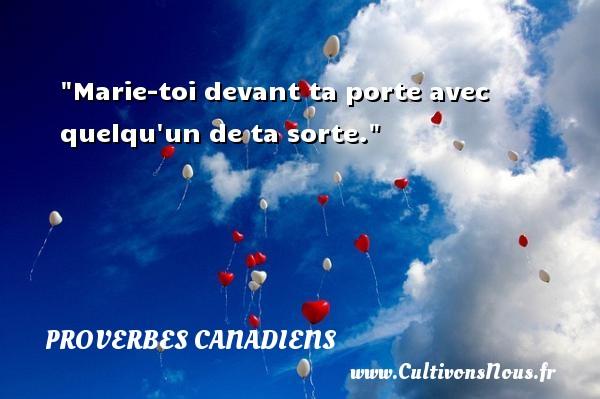 Marie-toi devant ta porte avec quelqu un de ta sorte. Un Proverbe canadien PROVERBES CANADIENS - Proverbes philosophiques