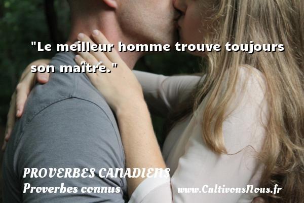 Proverbes canadiens - Proverbes connus - Le meilleur homme trouve toujours son maître. Un Proverbe canadien PROVERBES CANADIENS