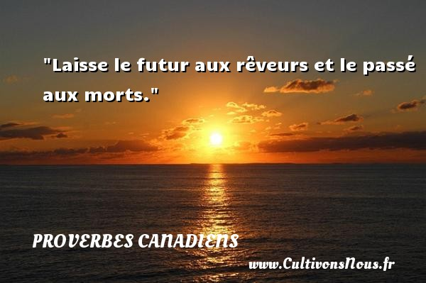 Laisse le futur aux rêveurs et le passé aux morts. Un Proverbe canadien PROVERBES CANADIENS - Devise - Proverbes connus - Proverbes philosophiques