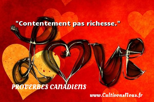 Proverbes canadiens - Proverbes connus - Proverbes philosophiques - Proverbes richesse - Contentement pas richesse.  Un Proverbe canadien PROVERBES CANADIENS